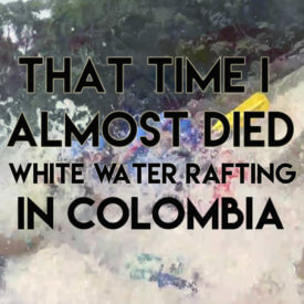 That time I almost died white water rafting in Colombia